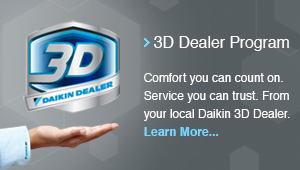 3D Dealer Program - Comfort you can count on. Service you can trust. From your local Daikin 3D Dealer. Learn More...